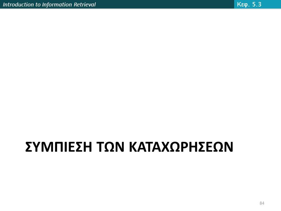 Introduction to Information Retrieval ΣΥΜΠΙΕΣΗ ΤΩΝ ΚΑΤΑΧΩΡΗΣΕΩΝ Κεφ. 5.3 84
