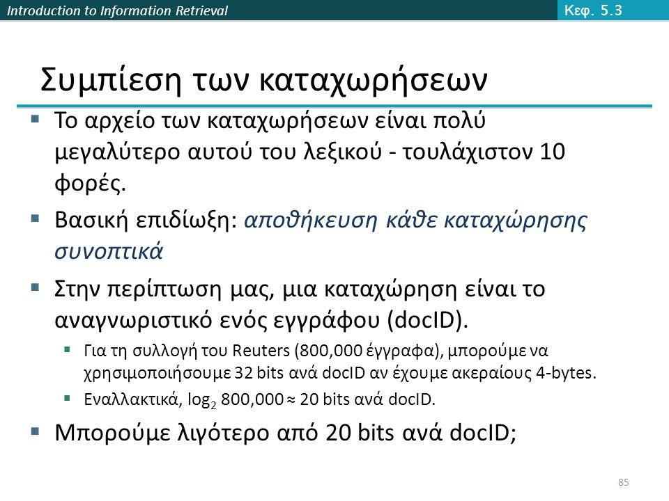 Introduction to Information Retrieval Συμπίεση των καταχωρήσεων  Το αρχείο των καταχωρήσεων είναι πολύ μεγαλύτερο αυτού του λεξικού - τουλάχιστον 10 φορές.