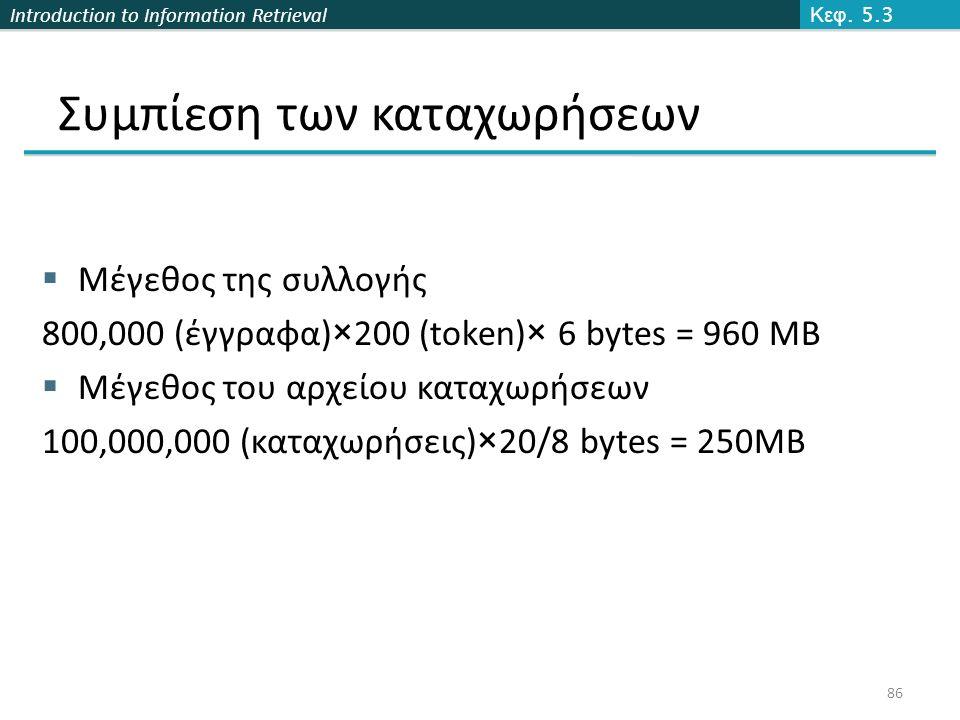 Introduction to Information Retrieval Συμπίεση των καταχωρήσεων  Μέγεθος της συλλογής 800,000 (έγγραφα)×200 (token)× 6 bytes = 960 MB  Μέγεθος του αρχείου καταχωρήσεων 100,000,000 (καταχωρήσεις)×20/8 bytes = 250MB Κεφ.