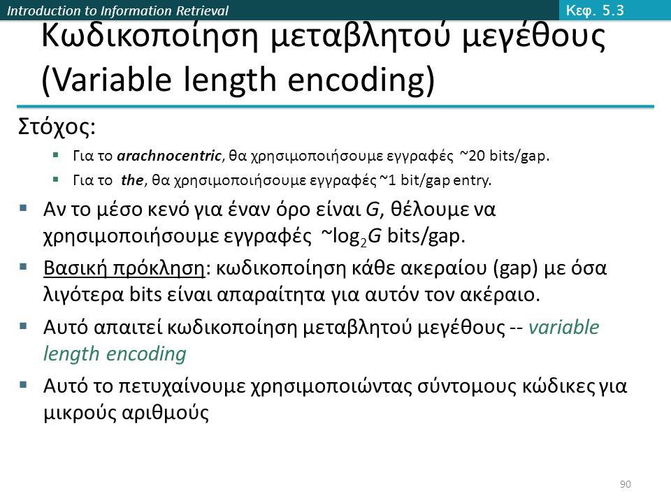 Introduction to Information Retrieval Κωδικοποίηση μεταβλητού μεγέθους (Variable length encoding) Στόχος:  Για το arachnocentric, θα χρησιμοποιήσουμε εγγραφές ~20 bits/gap.