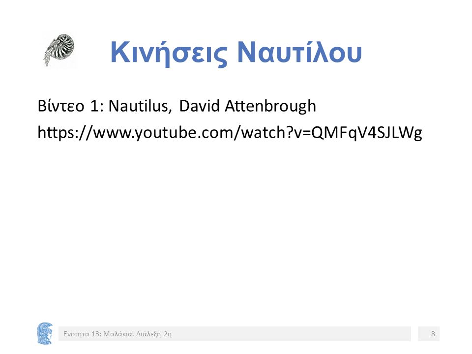 Κινήσεις Ναυτίλου Βίντεο 1: Nautilus, David Attenbrough https://www.youtube.com/watch?v=QMFqV4SJLWg Ενότητα 13: Μαλάκια. Διάλεξη 2η8 Video 1