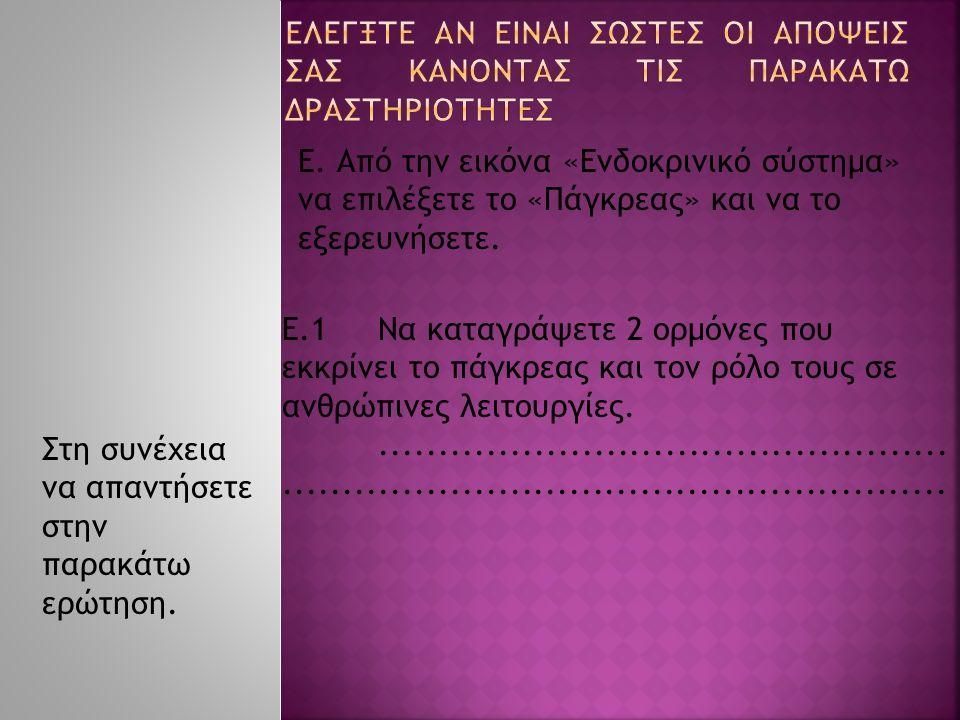 Ε. Από την εικόνα «Ενδοκρινικό σύστημα» να επιλέξετε το «Πάγκρεας» και να το εξερευνήσετε. Ε.1Να καταγράψετε 2 ορμόνες που εκκρίνει το πάγκρεας και το