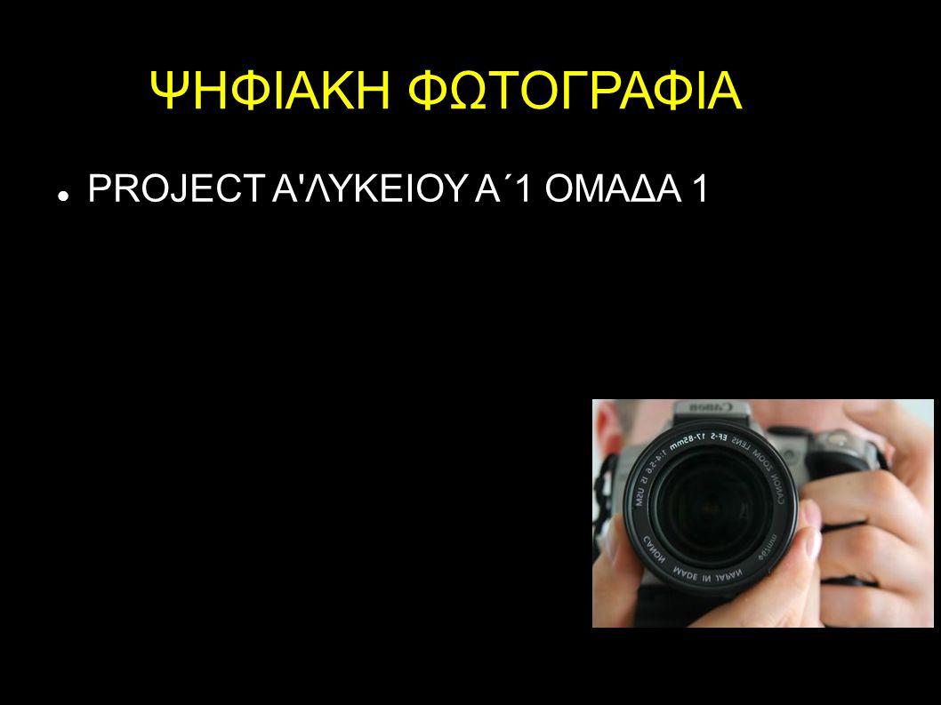 ΨΗΦΙΑΚΗ ΦΩΤΟΓΡΑΦΙΑ PROJECT Α'ΛΥΚΕΙΟΥ Α΄1 ΟΜΑΔΑ 1