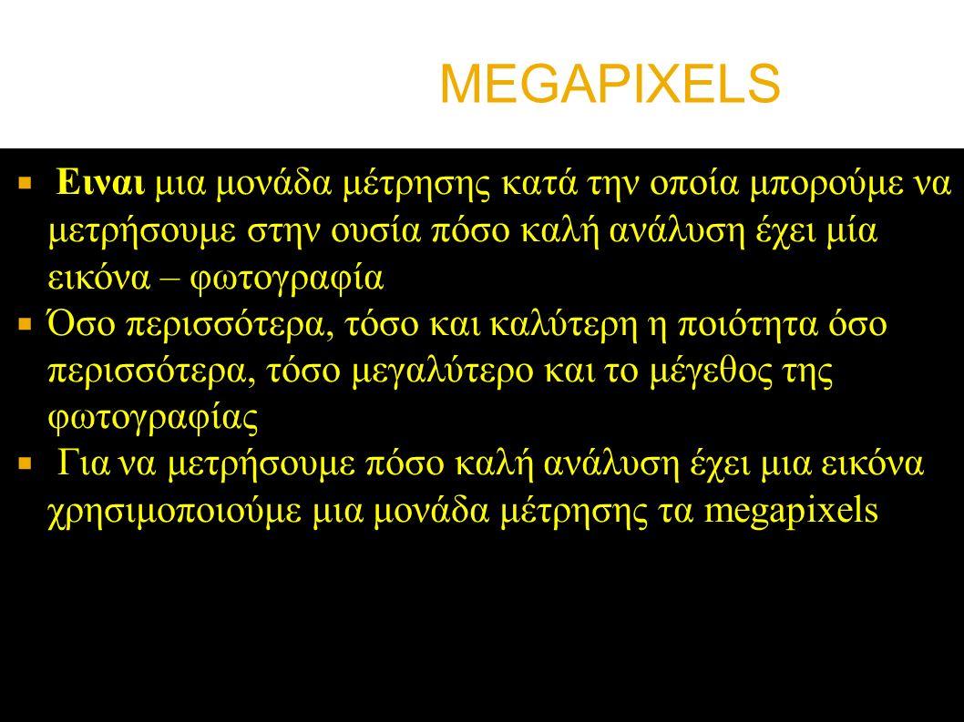 MEGAPIXELS  Ειναι μια μονάδα μέτρησης κατά την οποία μπορούμε να μετρήσουμε στην ουσία πόσο καλή ανάλυση έχει μία εικόνα – φωτογραφία  Όσο περισσότερα, τόσο και καλύτερη η ποιότητα όσο περισσότερα, τόσο μεγαλύτερο και το μέγεθος της φωτογραφίας  Για να μετρήσουμε πόσο καλή ανάλυση έχει μια εικόνα χρησιμοποιούμε μια μονάδα μέτρησης τα megapixels