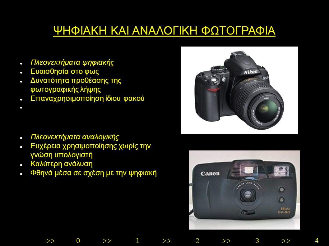 >>0 >>1 >> 2 >> 3 >> 4 >> ΨΗΦΙΑΚΗ ΚΑΙ ΑΝΑΛΟΓΙΚΗ ΦΩΤΟΓΡΑΦΙΑ Πλεονεκτήματα ψηφιακής Ευαισθησία στο φως Δυνατότητα προθέασης της φωτογραφικής λήψης Επαναχρησιμοποίηση ίδιου φακού Πλεονεκτήματα αναλογικής Ευχέρεια χρησιμοποίησης χωρίς την γνώση υπολογιστή Καλύτερη ανάλυση Φθηνά μέσα σε σχέση με την ψηφιακή