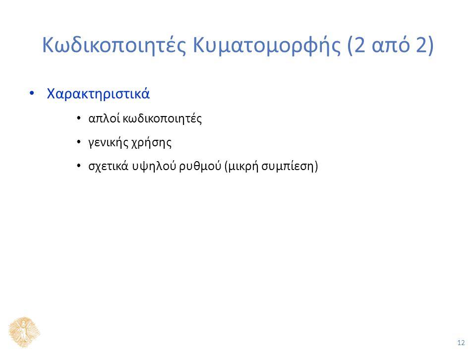 12 Κωδικοποιητές Κυματομορφής (2 από 2) Χαρακτηριστικά απλοί κωδικοποιητές γενικής χρήσης σχετικά υψηλού ρυθμού (μικρή συμπίεση)