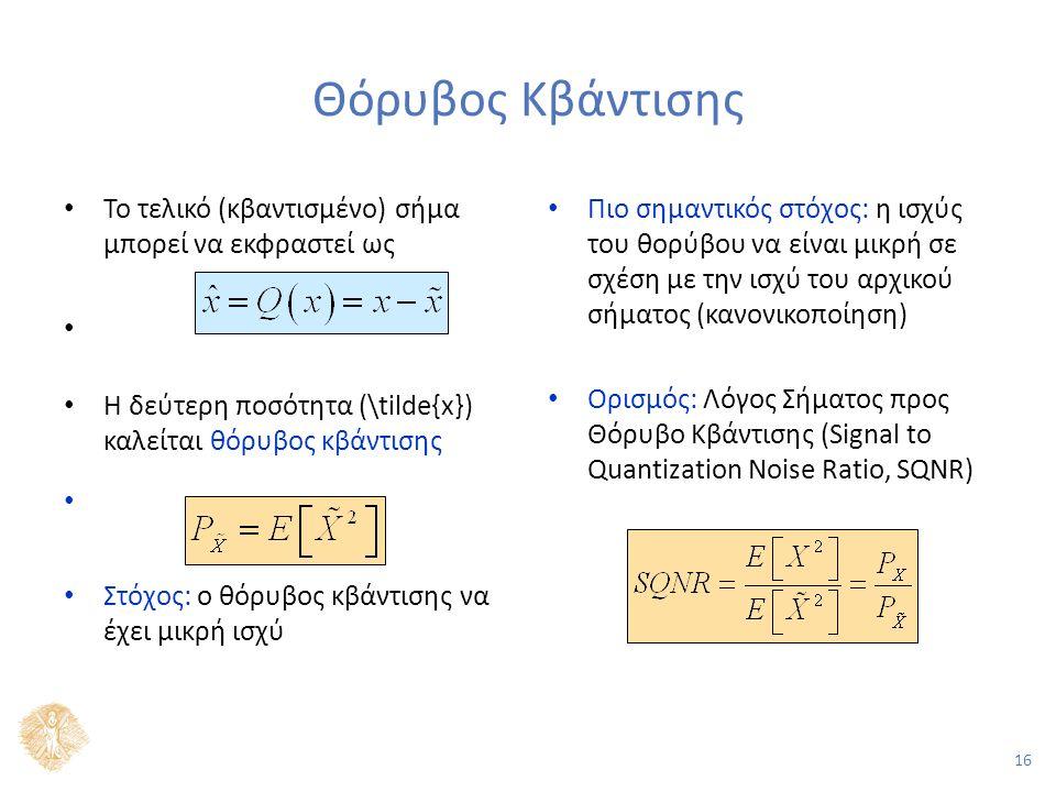 16 Θόρυβος Κβάντισης Το τελικό (κβαντισμένο) σήμα μπορεί να εκφραστεί ως Η δεύτερη ποσότητα (\tilde{x}) καλείται θόρυβος κβάντισης Στόχος: ο θόρυβος κβάντισης να έχει μικρή ισχύ Πιο σημαντικός στόχος: η ισχύς του θορύβου να είναι μικρή σε σχέση με την ισχύ του αρχικού σήματος (κανονικοποίηση) Ορισμός: Λόγος Σήματος προς Θόρυβο Κβάντισης (Signal to Quantization Noise Ratio, SQNR)