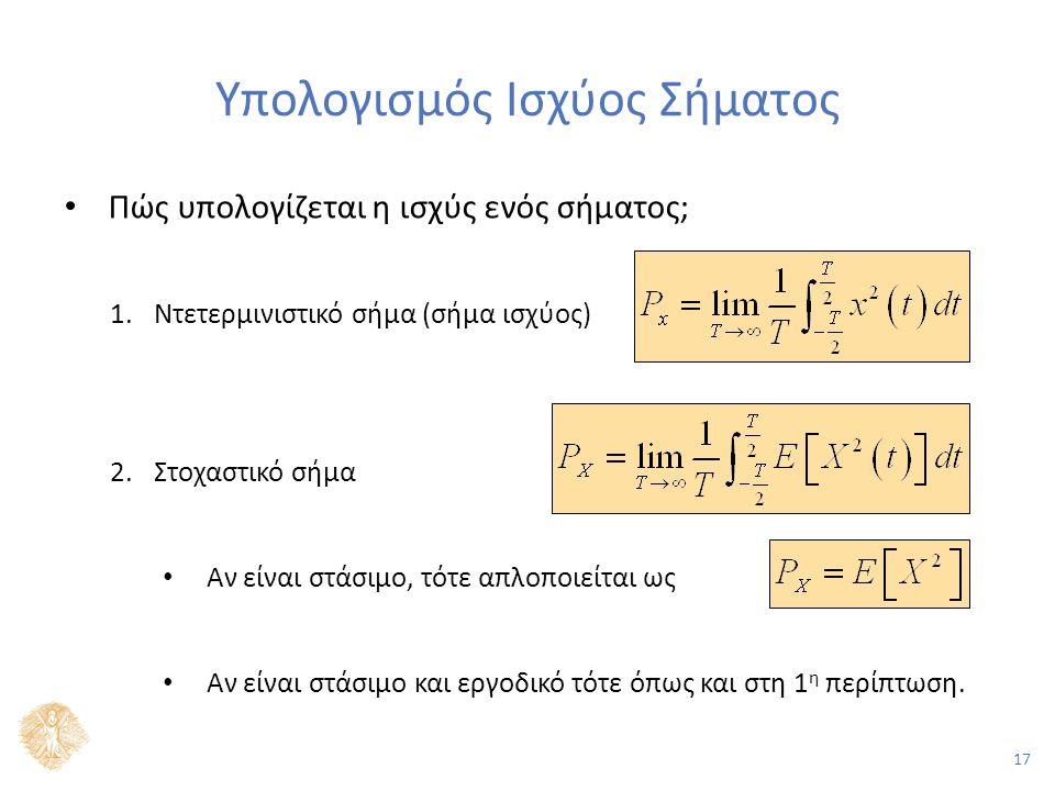 17 Υπολογισμός Ισχύος Σήματος Πώς υπολογίζεται η ισχύς ενός σήματος; 1.Ντετερμινιστικό σήμα (σήμα ισχύος) 2.Στοχαστικό σήμα Αν είναι στάσιμο, τότε απλοποιείται ως Αν είναι στάσιμο και εργοδικό τότε όπως και στη 1 η περίπτωση.