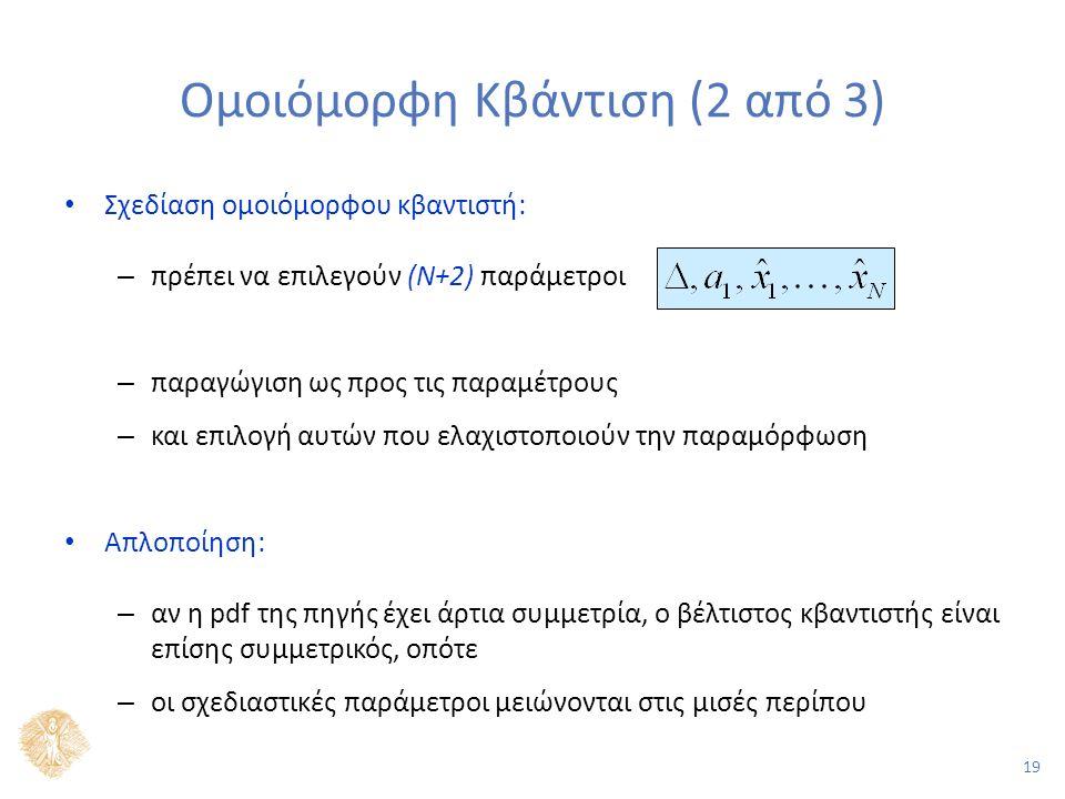 19 Ομοιόμορφη Κβάντιση (2 από 3) Σχεδίαση ομοιόμορφου κβαντιστή: – πρέπει να επιλεγούν (Ν+2) παράμετροι – παραγώγιση ως προς τις παραμέτρους – και επιλογή αυτών που ελαχιστοποιούν την παραμόρφωση Απλοποίηση: – αν η pdf της πηγής έχει άρτια συμμετρία, ο βέλτιστος κβαντιστής είναι επίσης συμμετρικός, οπότε – οι σχεδιαστικές παράμετροι μειώνονται στις μισές περίπου