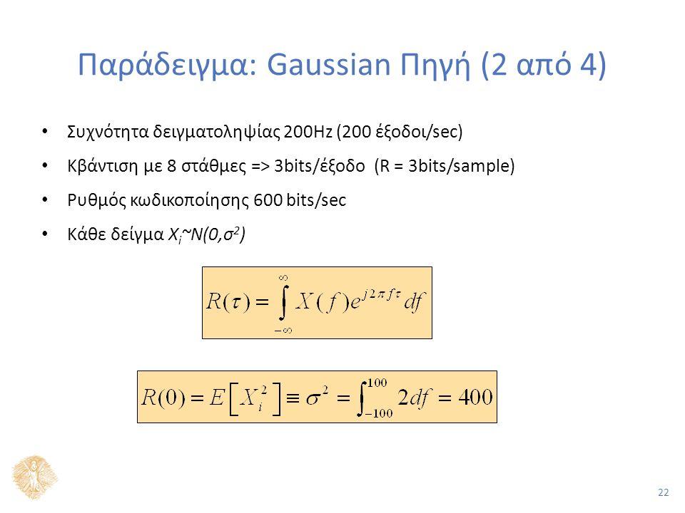 22 Παράδειγμα: Gaussian Πηγή (2 από 4) Συχνότητα δειγματοληψίας 200Hz (200 έξοδοι/sec) Κβάντιση με 8 στάθμες => 3bits/έξοδο (R = 3bits/sample) Ρυθμός κωδικοποίησης 600 bits/sec Κάθε δείγμα X i ~N(0,σ 2 )
