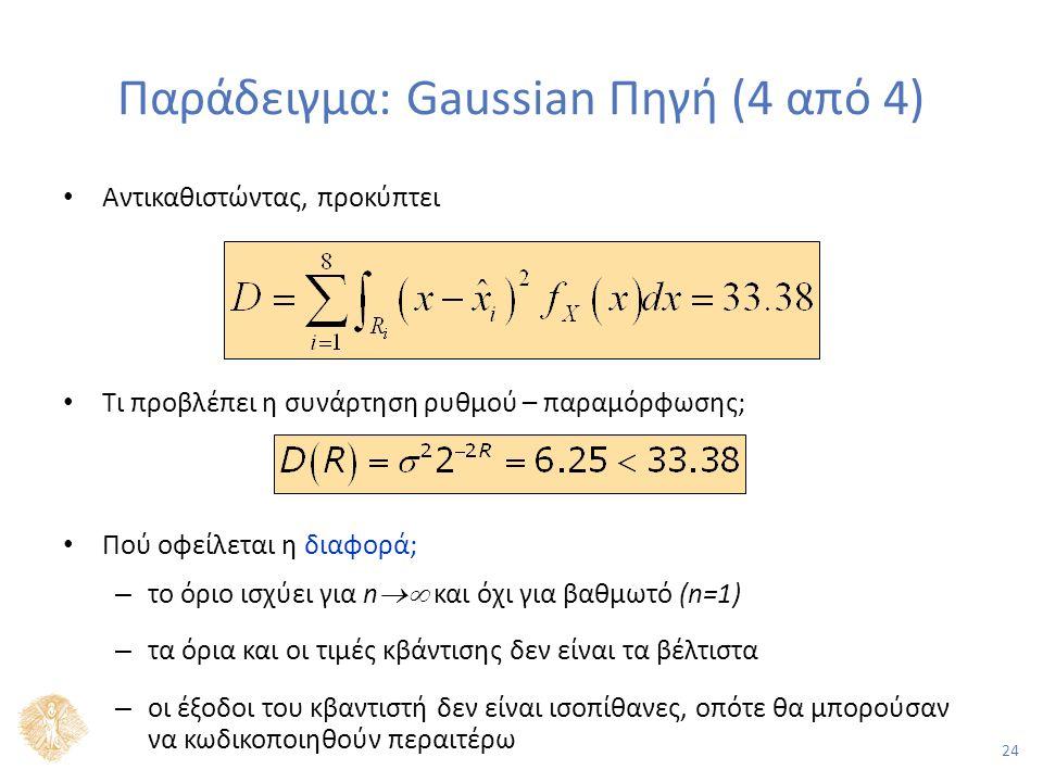 24 Παράδειγμα: Gaussian Πηγή (4 από 4) Αντικαθιστώντας, προκύπτει Τι προβλέπει η συνάρτηση ρυθμού – παραμόρφωσης; Πού οφείλεται η διαφορά; – το όριο ισχύει για n  και όχι για βαθμωτό (n=1) – τα όρια και οι τιμές κβάντισης δεν είναι τα βέλτιστα – οι έξοδοι του κβαντιστή δεν είναι ισοπίθανες, οπότε θα μπορούσαν να κωδικοποιηθούν περαιτέρω