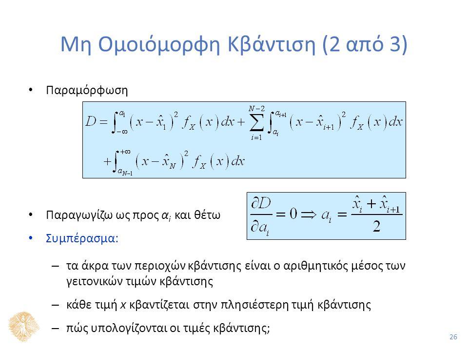 26 Μη Ομοιόμορφη Κβάντιση (2 από 3) Παραμόρφωση Παραγωγίζω ως προς α i και θέτω Συμπέρασμα: – τα άκρα των περιοχών κβάντισης είναι ο αριθμητικός μέσος των γειτονικών τιμών κβάντισης – κάθε τιμή x κβαντίζεται στην πλησιέστερη τιμή κβάντισης – πώς υπολογίζονται οι τιμές κβάντισης;