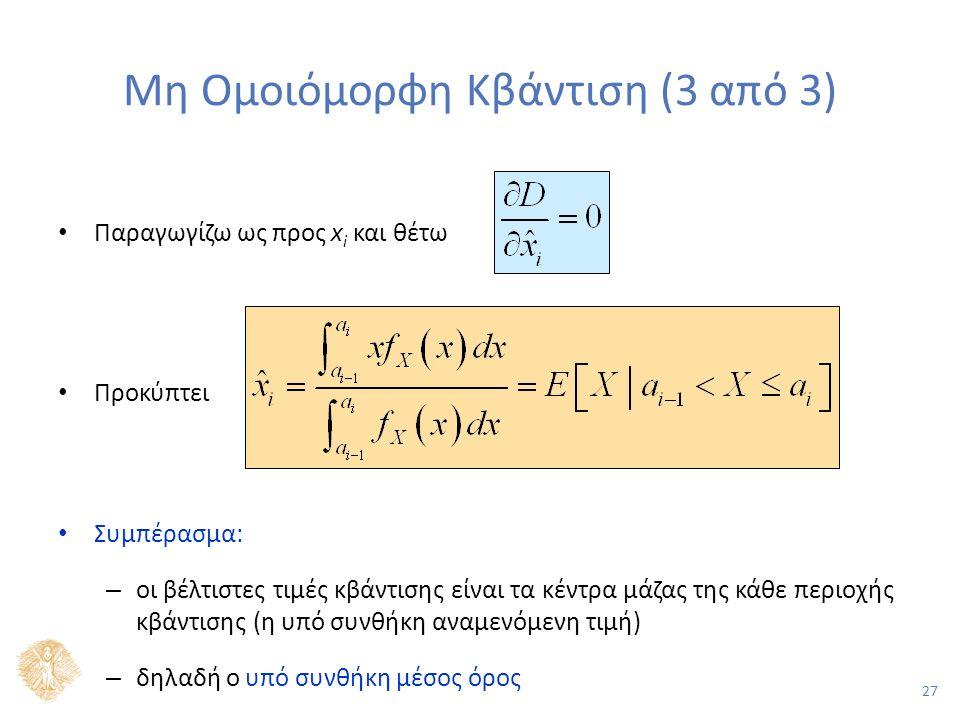 27 Μη Ομοιόμορφη Κβάντιση (3 από 3) Παραγωγίζω ως προς x i και θέτω Προκύπτει Συμπέρασμα: – οι βέλτιστες τιμές κβάντισης είναι τα κέντρα μάζας της κάθε περιοχής κβάντισης (η υπό συνθήκη αναμενόμενη τιμή) – δηλαδή ο υπό συνθήκη μέσος όρος