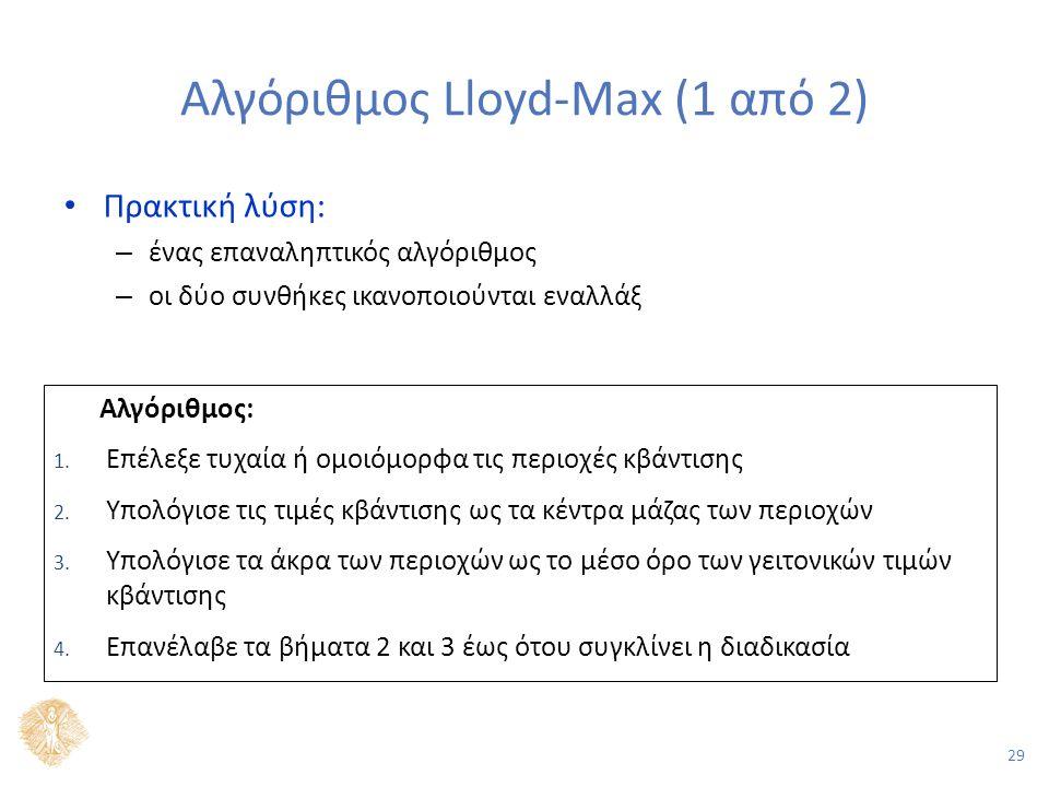 29 Αλγόριθμος Lloyd-Max (1 από 2) Πρακτική λύση: – ένας επαναληπτικός αλγόριθμος – οι δύο συνθήκες ικανοποιούνται εναλλάξ Αλγόριθμος: 1.