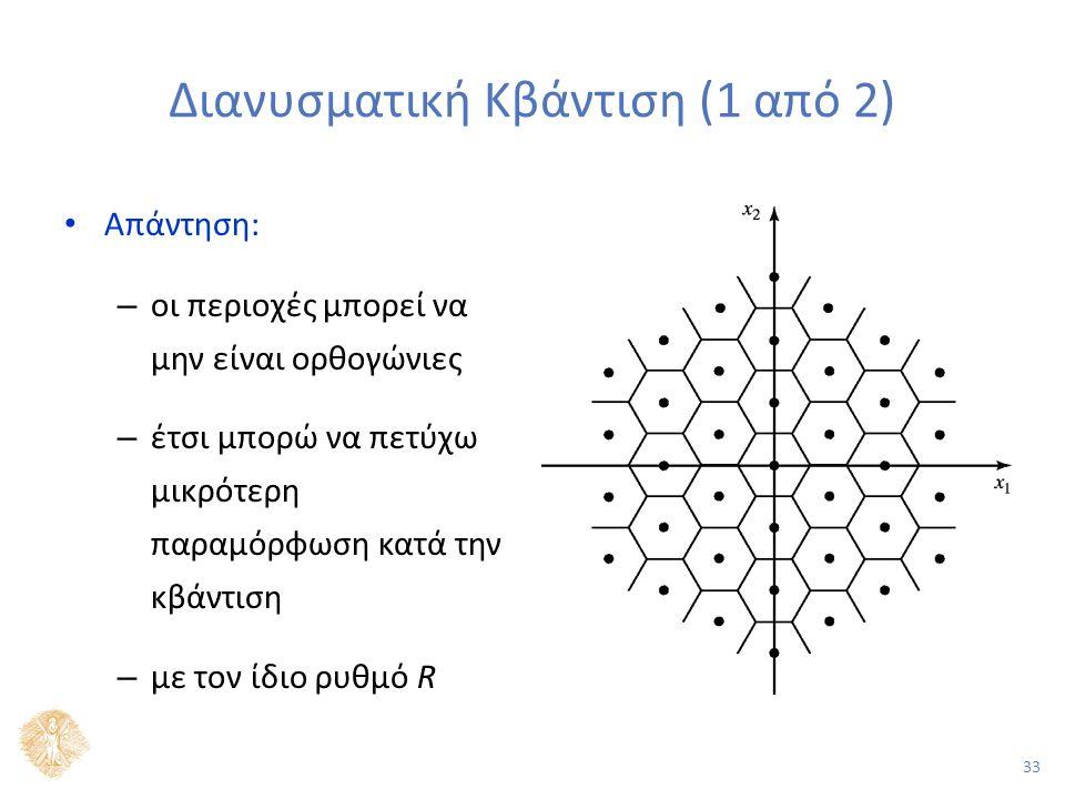 33 Διανυσματική Κβάντιση (1 από 2) Απάντηση: – οι περιοχές μπορεί να μην είναι ορθογώνιες – έτσι μπορώ να πετύχω μικρότερη παραμόρφωση κατά την κβάντιση – με τον ίδιο ρυθμό R