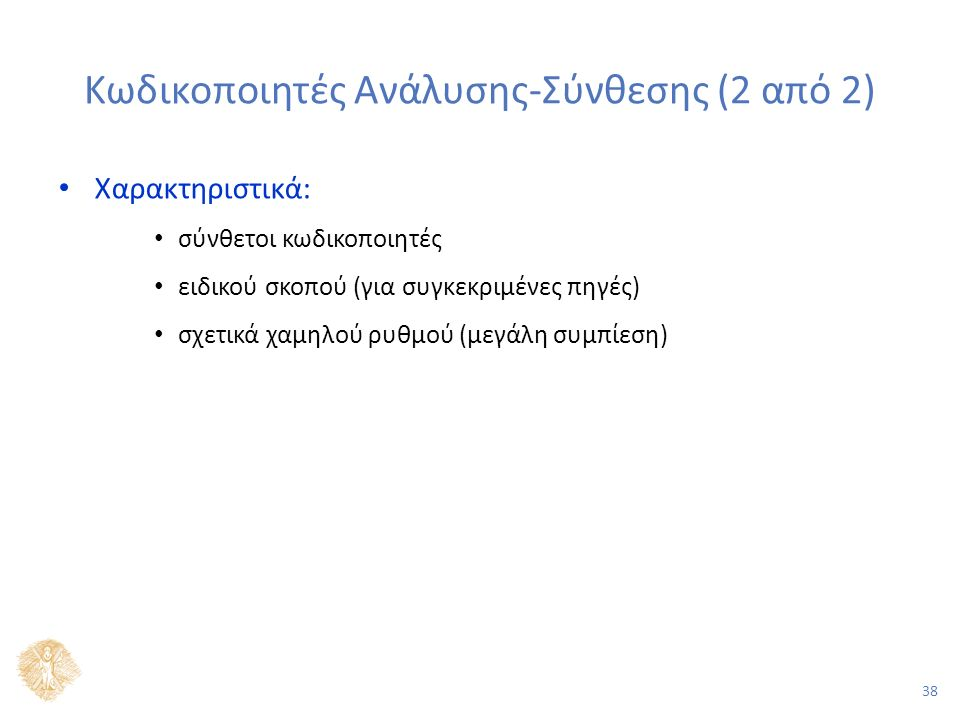 38 Κωδικοποιητές Ανάλυσης-Σύνθεσης (2 από 2) Χαρακτηριστικά: σύνθετοι κωδικοποιητές ειδικού σκοπού (για συγκεκριμένες πηγές) σχετικά χαμηλού ρυθμού (μεγάλη συμπίεση)