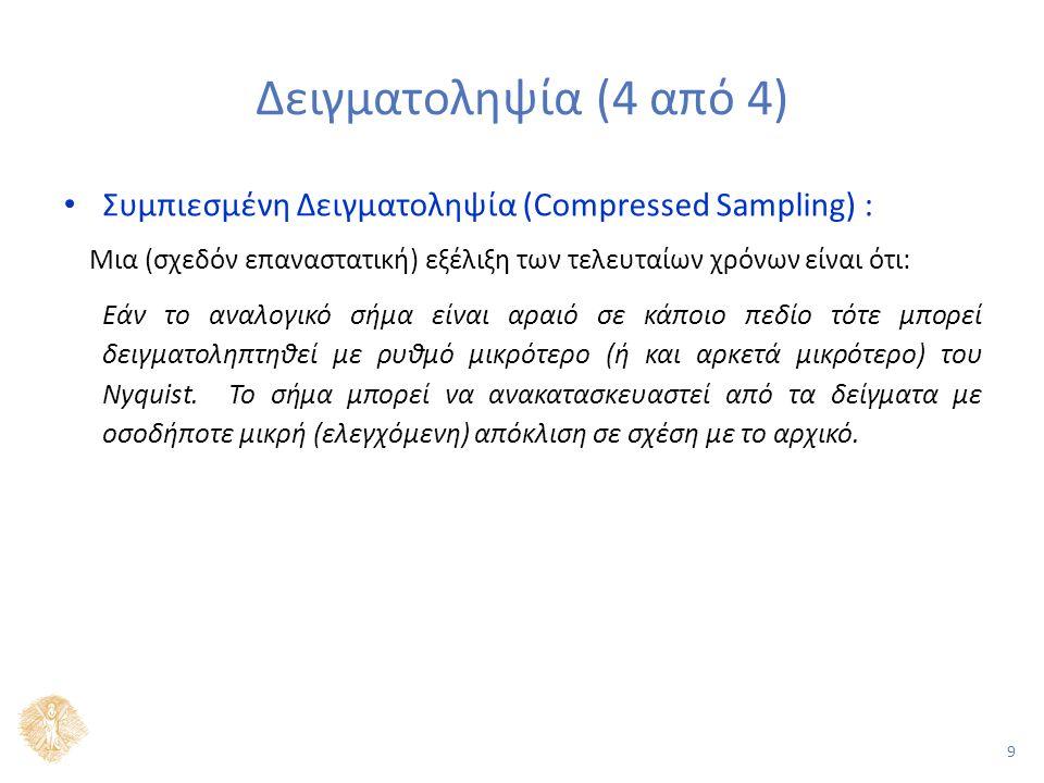 9 Δειγματοληψία (4 από 4) Συμπιεσμένη Δειγματοληψία (Compressed Sampling) : Μια (σχεδόν επαναστατική) εξέλιξη των τελευταίων χρόνων είναι ότι: Εάν το αναλογικό σήμα είναι αραιό σε κάποιο πεδίο τότε μπορεί δειγματοληπτηθεί με ρυθμό μικρότερο (ή και αρκετά μικρότερο) του Nyquist.