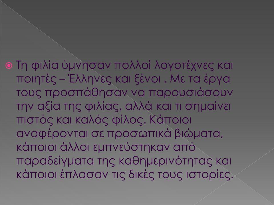  Τη φιλία ύμνησαν πολλοί λογοτέχνες και ποιητές – Έλληνες και ξένοι.