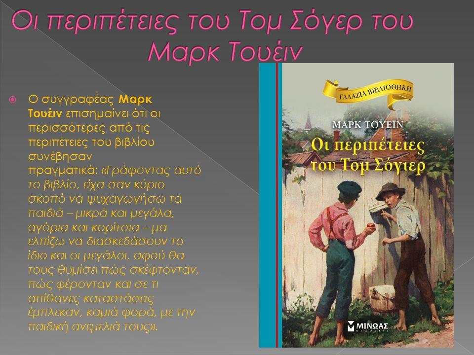  Ο συγγραφέας Μαρκ Τουέιν επισημαίνει ότι οι περισσότερες από τις περιπέτειες του βιβλίου συνέβησαν πραγματικά: «Γράφοντας αυτό το βιβλίο, είχα σαν κύριο σκοπό να ψυχαγωγήσω τα παιδιά – μικρά και μεγάλα, αγόρια και κορίτσια – μα ελπίζω να διασκεδάσουν το ίδιο και οι μεγάλοι, αφού θα τους θυμίσει πώς σκέφτονταν, πώς φέρονταν και σε τι απίθανες καταστάσεις έμπλεκαν, καμιά φορά, με την παιδική ανεμελιά τους».