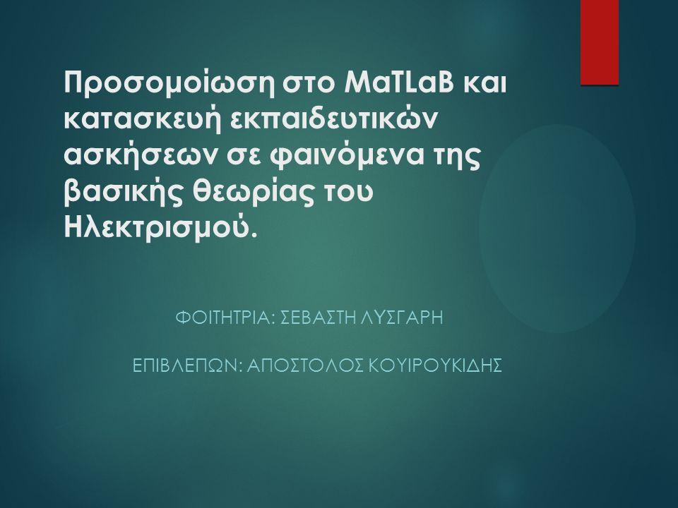 Προσομοίωση στο MaTLaB και κατασκευή εκπαιδευτικών ασκήσεων σε φαινόμενα της βασικής θεωρίας του Ηλεκτρισμού.