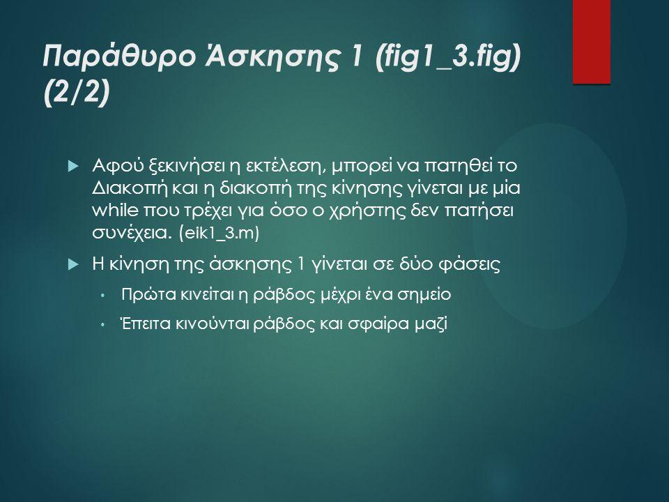 Παράθυρο Άσκησης 1 (fig1_3.fig) (2/2)  Αφού ξεκινήσει η εκτέλεση, μπορεί να πατηθεί το Διακοπή και η διακοπή της κίνησης γίνεται με μία while που τρέ