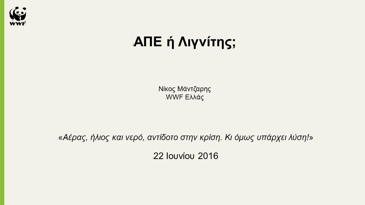 l ΑΠΕ ή Λιγνίτης; l Νίκος Μάντζαρης l WWF Ελλάς l «Αέρας, ήλιος και νερό, αντίδοτο στην κρίση.
