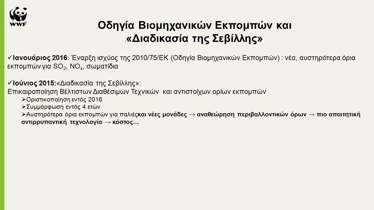 l Οδηγία Βιομηχανικών Εκπομπών και l «Διαδικασία της Σεβίλλης» Ιανουάριος 2016: Έναρξη ισχύος της 2010/75/ΕΚ (Οδηγία Βιομηχανικών Εκπομπών) : νέα, αυστηρότερα όρια εκπομπών για SO 2, NΟ x, σωματίδια Ιούνιος 2015:«Διαδικασία της Σεβίλλης»: l Επικαιροποίηση Βέλτιστων Διαθέσιμων Τεχνικών και αντιστοίχων ορίων εκπομπών  Οριστικοποίηση εντός 2016  Συμμόρφωση εντός 4 ετών  Αυστηρότερα όρια εκπομπών για παλιέςκαι νέες μονάδες → αναθεώρηση περιβαλλοντικών όρων → πιο απαιτητική αντιρρυπαντική τεχνολογία → κόστος…