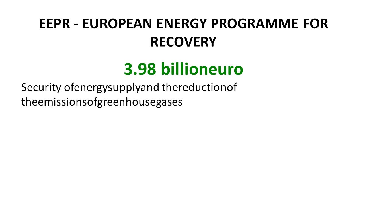 EEPR - EUROPEAN ENERGY PROGRAMME FOR RECOVERY 3.98 billioneuro Security ofenergysupplyand thereductionof theemissionsofgreenhousegases