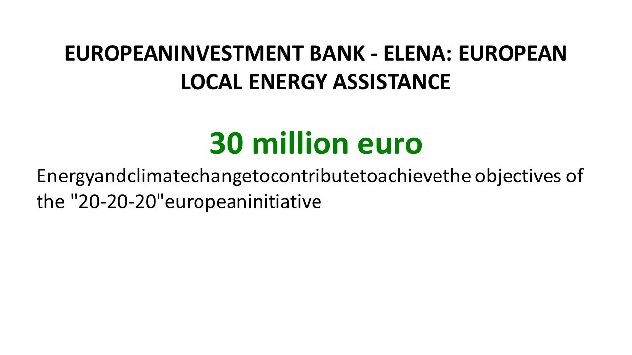 EUROPEANINVESTMENT BANK - ELENA: EUROPEAN LOCAL ENERGY ASSISTANCE 30 million euro Εnergyandclimatechangetocontributetoachievethe objectives of the 20-20-20 europeaninitiative