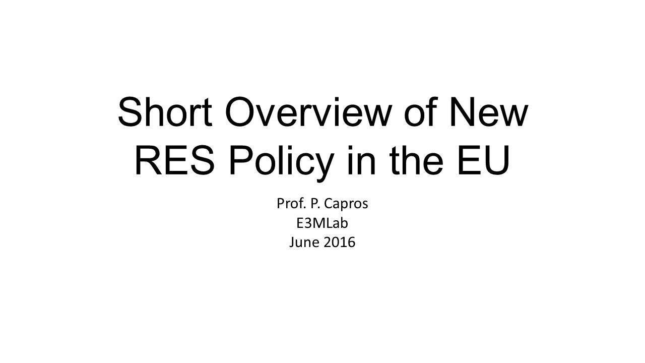 Short Overview of New RES Policy in the EU Prof. P. Capros E3MLab June 2016
