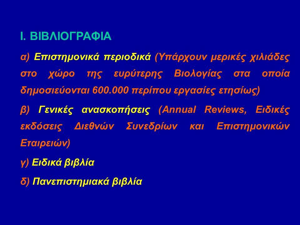 Ι. ΒΙΒΛΙΟΓΡΑΦΙΑ α) Επιστημονικά περιοδικά (Υπάρχουν μερικές χιλιάδες στο χώρο της ευρύτερης Βιολογίας στα οποία δημοσιεύονται 600.000 περίπου εργασίες