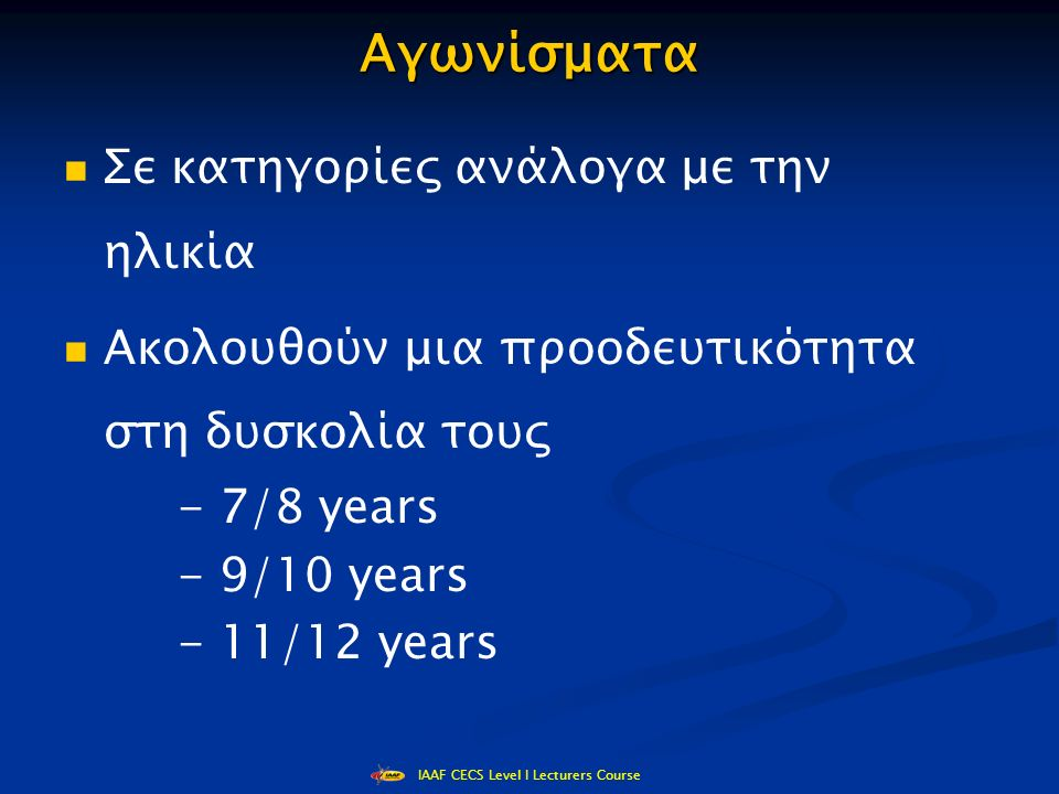 IAAF CECS Level I Lecturers Course Αγωνίσματα Σε κατηγορίες ανάλογα με την ηλικία Ακολουθούν μια προοδευτικότητα στη δυσκολία τους - 7/8 years - 9/10 years - 11/12 years