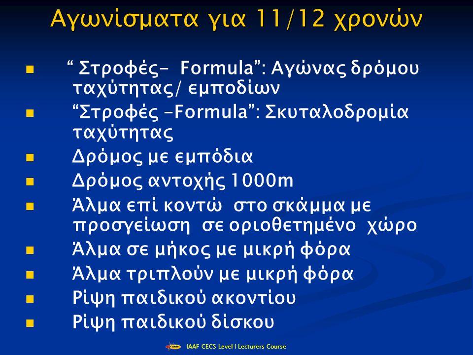 IAAF CECS Level I Lecturers Course Αγωνίσματα για 11/12 χρονών Στροφές- Formula : Αγώνας δρόμου ταχύτητας/ εμποδίων Στροφές -Formula : Σκυταλοδρομία ταχύτητας Δρόμος με εμπόδια Δρόμος αντοχής 1000m Άλμα επί κοντώ στο σκάμμα με προσγείωση σε οριοθετημένο χώρο Άλμα σε μήκος με μικρή φόρα Άλμα τριπλούν με μικρή φόρα Ρίψη παιδικού ακοντίου Ρίψη παιδικού δίσκου