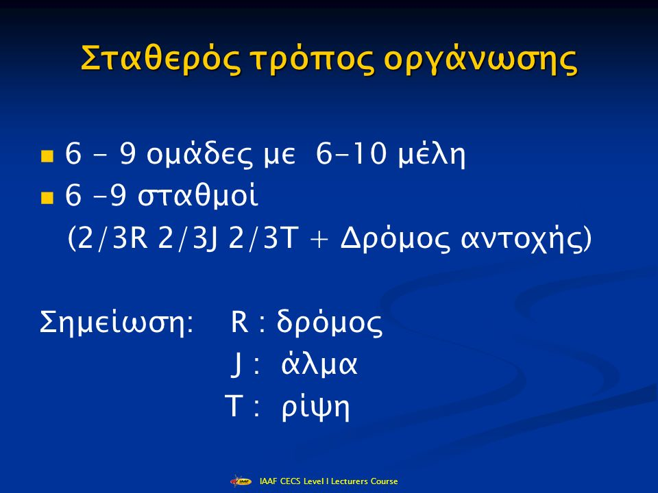 IAAF CECS Level I Lecturers Course Σταθερός τρόπος οργάνωσης 6 - 9 ομάδες με 6-10 μέλη 6 -9 σταθμοί (2/3R 2/3J 2/3T + Δρόμος αντοχής) Σημείωση: R : δρόμος J : άλμα Τ : ρίψη