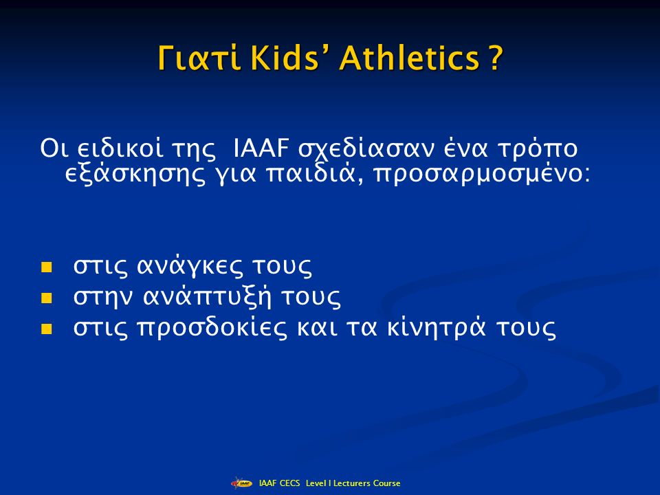 IAAF CECS Level I Lecturers Course Αγωνίσματα 7/8 χρονών Σκυταλοδρομία ταχύτητας- εμποδίων (πήγαινε – έλα) 8' Δρόμος αντοχής Φόρμουλα 1 Άλματα εμπρός χωρίς φόρα Τρέξιμο Ladder (σκάλας) Σταυρωτά άλματα Άλματα με σχοινάκι Άλμα τριπλούν σε οριοθετημένο χώρο Ρίψη ακοντίου για μικρά παιδιά Ρίψη ιατρικής μπάλας από γονάτιση Ρίψη σε στόχο πάνω από εμπόδιο