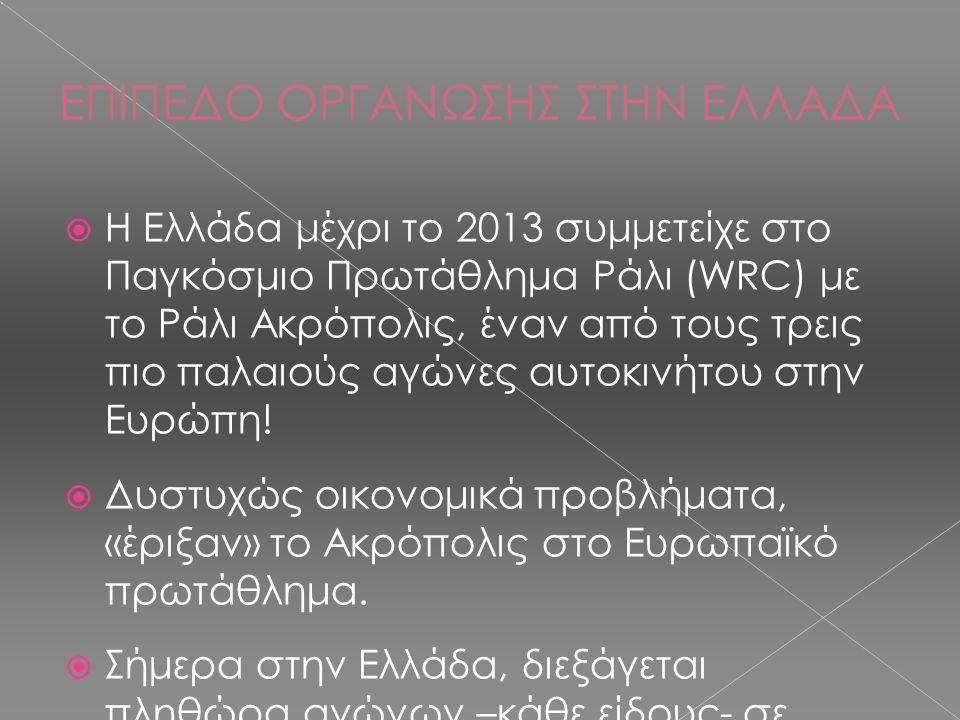 ΕΠΙΠΕΔΟ ΟΡΓΑΝΩΣΗΣ ΣΤΗΝ ΕΛΛΑΔΑ  Η Ελλάδα μέχρι το 2013 συμμετείχε στο Παγκόσμιο Πρωτάθλημα Ράλι (WRC) με το Ράλι Ακρόπολις, έναν από τους τρεις πιο πα