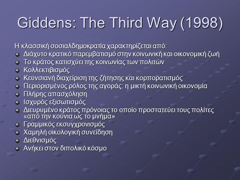 Giddens: The Third Way (1998) Η κλασσική σοσιαλδημοκρατία χαρακτηρίζεται από: Διάχυτο κρατικό παρεμβατισμό στην κοινωνική και οικονομική ζωή Το κράτος κατισχύει της κοινωνίας των πολιτών Κολλεκτιβισμός Κεϋνσιανή διαχείριση της ζήτησης και κορπορατισμός Περιορισμένος ρόλος της αγοράς: η μικτή κοινωνική οικονομία Πλήρης απασχόληση Ισχυρός εξισωτισμός Διευρυμένο κράτος πρόνοιας το οποίο προστατεύει τους πολίτες «από την κούνια ως το μνήμα» Γραμμικός εκσυγχρονισμός Χαμηλή οικολογική συνείδηση Διεθνισμός Ανήκει στον διπολικό κόσμο