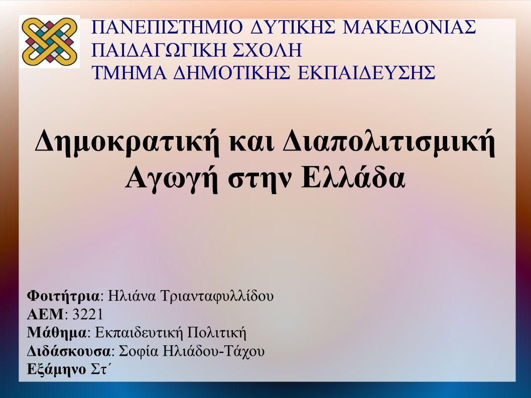 ΠΑΝΕΠΙΣΤΗΜΙΟ ΔΥΤΙΚΗΣ ΜΑΚΕΔΟΝΙΑΣ ΠΑΙΔΑΓΩΓΙΚΗ ΣΧΟΛΗ ΤΜΗΜΑ ΔΗΜΟΤΙΚΗΣ ΕΚΠΑΙΔΕΥΣΗΣ Δημοκρατική και Διαπολιτισμική Αγωγή στην Ελλάδα Φοιτήτρια: Ηλιάνα Τριανταφυλλίδου ΑΕΜ: 3221 Μάθημα: Εκπαιδευτική Πολιτική Διδάσκουσα: Σοφία Ηλιάδου-Τάχου Εξάμηνο Στ΄