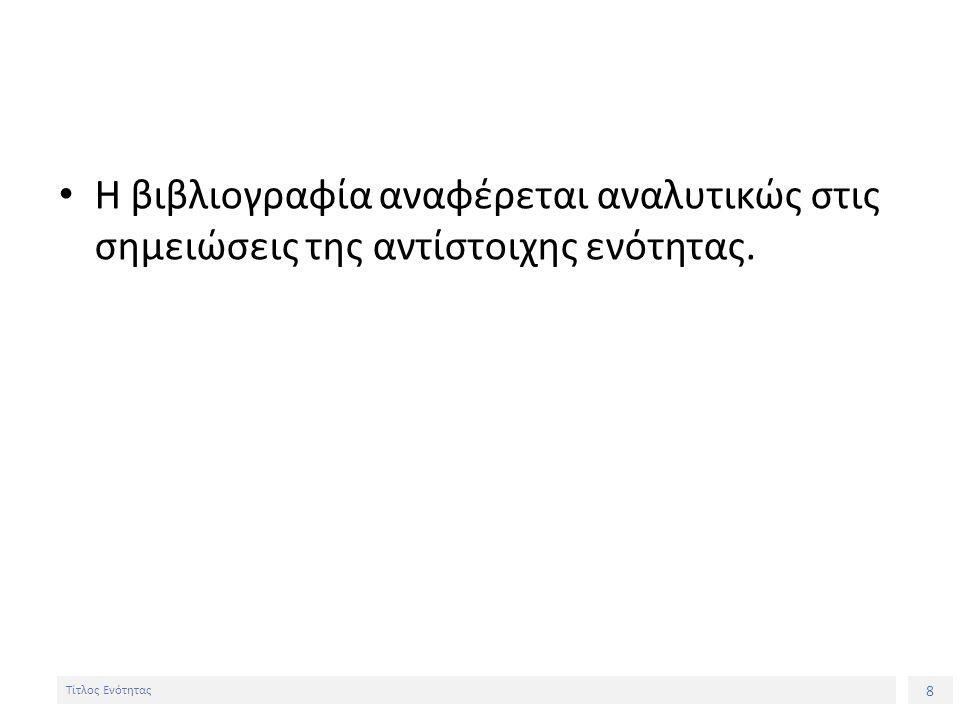 8 Τίτλος Ενότητας Η βιβλιογραφία αναφέρεται αναλυτικώς στις σημειώσεις της αντίστοιχης ενότητας.