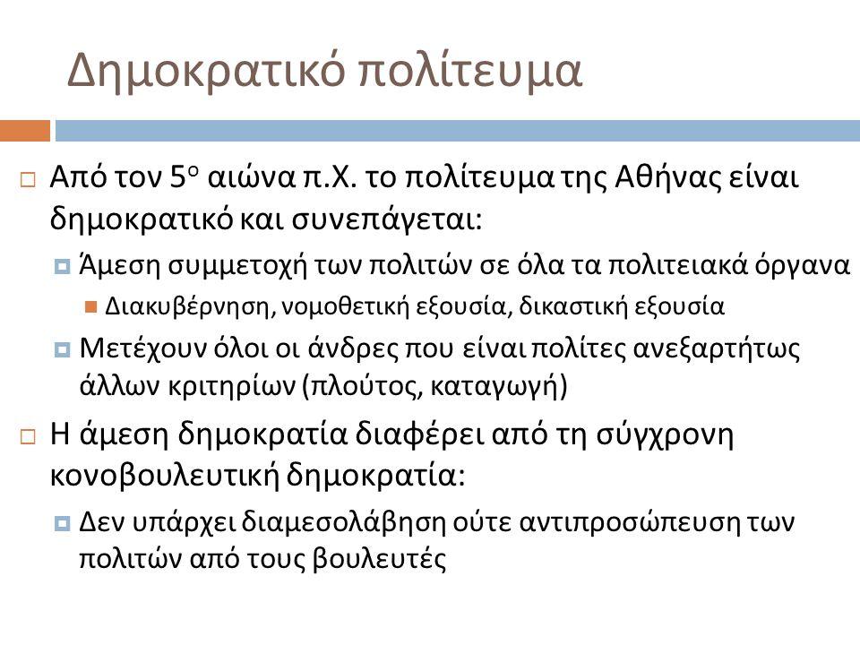 Δημοκρατικό πολίτευμα  Από τον 5 ο αιώνα π. Χ. το πολίτευμα της Αθήνας είναι δημοκρατικό και συνεπάγεται :  Άμεση συμμετοχή των πολιτών σε όλα τα πο