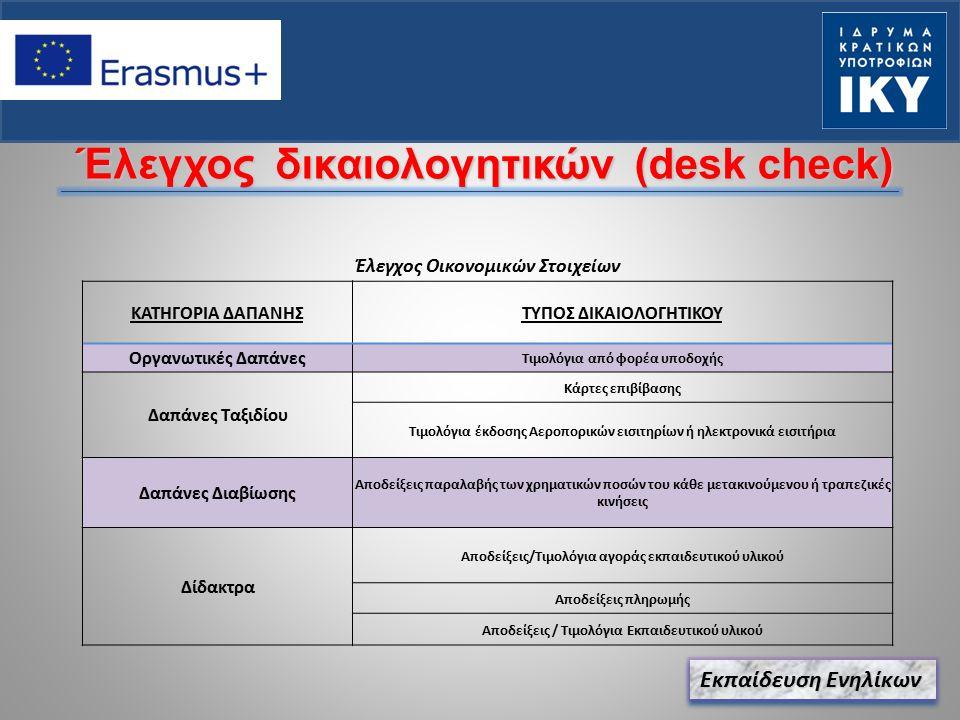 Εκπαίδευση Ενηλίκων Έλεγχος δικαιολογητικών (desk check) Έλεγχος Οικονομικών Στοιχείων ΚΑΤΗΓΟΡΙΑ ΔΑΠΑΝΗΣΤΥΠΟΣ ΔΙΚΑΙΟΛΟΓΗΤΙΚΟΥ Οργανωτικές Δαπάνες Τιμολόγια από φορέα υποδοχής Δαπάνες Ταξιδίου Κάρτες επιβίβασης Τιμολόγια έκδοσης Αεροπορικών εισιτηρίων ή ηλεκτρονικά εισιτήρια Δαπάνες Διαβίωσης Αποδείξεις παραλαβής των χρηματικών ποσών του κάθε μετακινούμενου ή τραπεζικές κινήσεις Δίδακτρα Αποδείξεις/Τιμολόγια αγοράς εκπαιδευτικού υλικού Αποδείξεις πληρωμής Αποδείξεις / Τιμολόγια Εκπαιδευτικού υλικού