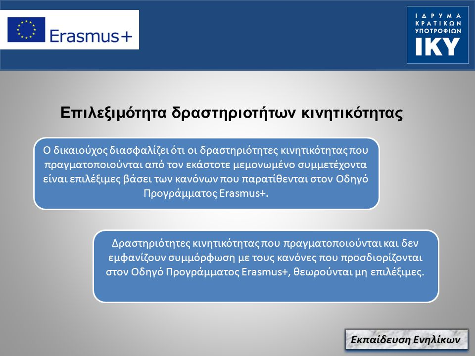 Επιλεξιμότητα δραστηριοτήτων κινητικότητας Εκπαίδευση Ενηλίκων Ο δικαιούχος διασφαλίζει ότι οι δραστηριότητες κινητικότητας που πραγματοποιούνται από τον εκάστοτε μεμονωμένο συμμετέχοντα είναι επιλέξιμες βάσει των κανόνων που παρατίθενται στον Οδηγό Προγράμματος Erasmus+.