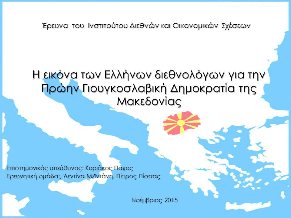 Η εικόνα των Ελλήνων διεθνολόγων για την Πρώην Γιουγκοσλαβική Δημοκρατία της Μακεδονίας Επιστημονικός υπεύθυνος: Κυριάκος Πάχος Επιστημονικός υπεύθυνος: Κυριάκος Πάχος Ερευνητική ομάδα:, Λεντίνα Μεϊντάνη, Πέτρος Πίσσας Ερευνητική ομάδα:, Λεντίνα Μεϊντάνη, Πέτρος Πίσσας Νοέμβριος 2015 Νοέμβριος 2015 Έρευνα του Ινστιτούτου Διεθνών και Οικονομικών ΣχέσεωνΈρευνα του Ινστιτούτου Διεθνών και Οικονομικών Σχέσεων