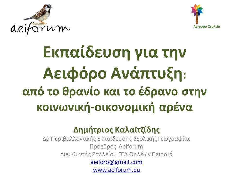 Εκπαίδευση για την Αειφόρο Ανάπτυξη : από το θρανίο και το έδρανο στην κοινωνική-οικονομική αρένα Δημήτριος Καλαϊτζίδης Δρ Περιβαλλοντικής Εκπαίδευσης-Σχολικής Γεωγραφίας Πρόεδρος Aeiforum Διευθυντής Ραλλείου ΓΕΛ Θηλέων Πειραιά aeiforo@gmail.com www.aeiforum.eu