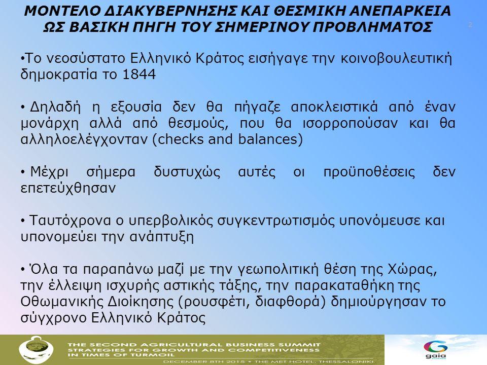 2 ΜΟΝΤΕΛΟ ΔΙΑΚΥΒΕΡΝΗΣΗΣ ΚΑΙ ΘΕΣΜΙΚΗ ΑΝΕΠΑΡΚΕΙΑ ΩΣ ΒΑΣΙΚΗ ΠΗΓΗ ΤΟΥ ΣΗΜΕΡΙΝΟΥ ΠΡΟΒΛΗΜΑΤΟΣ Το νεοσύστατο Ελληνικό Κράτος εισήγαγε την κοινοβουλευτική δημοκρατία το 1844 Δηλαδή η εξουσία δεν θα πήγαζε αποκλειστικά από έναν μονάρχη αλλά από θεσμούς, που θα ισορροπούσαν και θα αλληλοελέγχονταν (checks and balances) Μέχρι σήμερα δυστυχώς αυτές οι προϋποθέσεις δεν επετεύχθησαν Ταυτόχρονα ο υπερβολικός συγκεντρωτισμός υπονόμευσε και υπονομεύει την ανάπτυξη Όλα τα παραπάνω μαζί με την γεωπολιτική θέση της Χώρας, την έλλειψη ισχυρής αστικής τάξης, την παρακαταθήκη της Οθωμανικής Διοίκησης (ρουσφέτι, διαφθορά) δημιούργησαν το σύγχρονο Ελληνικό Κράτος
