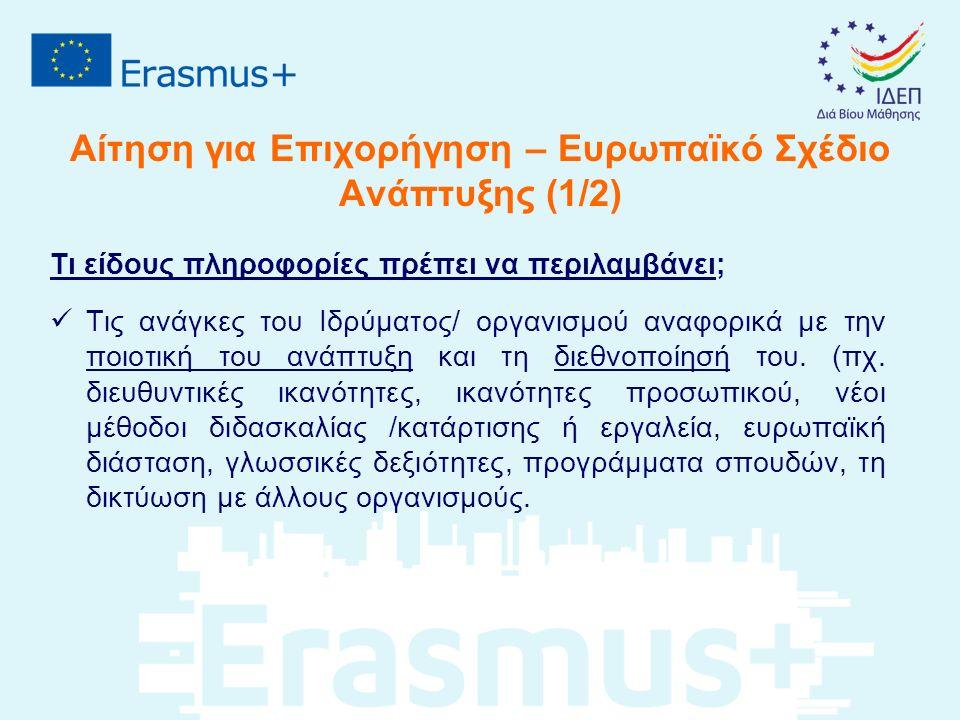 Αίτηση για Επιχορήγηση – Ευρωπαϊκό Σχέδιο Ανάπτυξης (1/2) Τι είδους πληροφορίες πρέπει να περιλαμβάνει; Τις ανάγκες του Ιδρύματος/ οργανισμού αναφορικά με την ποιοτική του ανάπτυξη και τη διεθνοποίησή του.