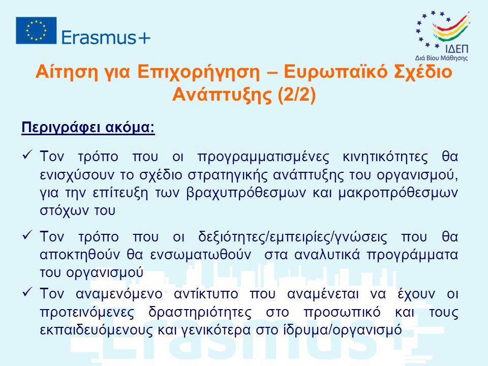 Αίτηση για Επιχορήγηση – Ευρωπαϊκό Σχέδιο Ανάπτυξης (2/2) Περιγράφει ακόμα: Τον τρόπο που οι προγραμματισμένες κινητικότητες θα ενισχύσουν το σχέδιο στρατηγικής ανάπτυξης του οργανισμού, για την επίτευξη των βραχυπρόθεσμων και μακροπρόθεσμων στόχων του Τον τρόπο που οι δεξιότητες/εμπειρίες/γνώσεις που θα αποκτηθούν θα ενσωματωθούν στα αναλυτικά προγράμματα του οργανισμού Τον αναμενόμενο αντίκτυπο που αναμένεται να έχουν οι προτεινόμενες δραστηριότητες στο προσωπικό και τους εκπαιδευόμενους και γενικότερα στο ίδρυμα/οργανισμό