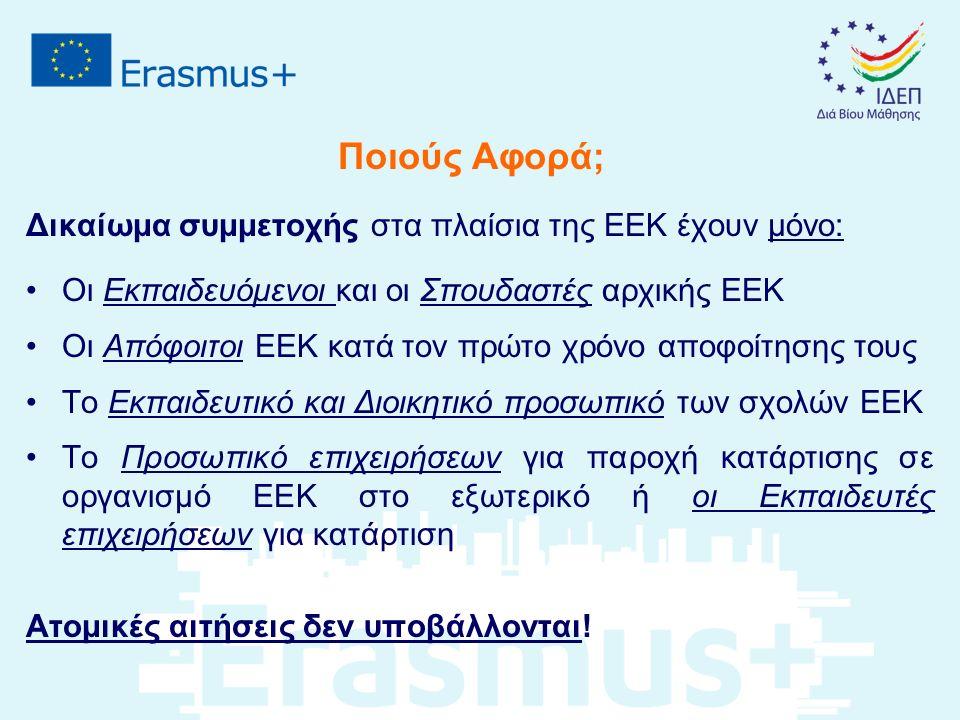 Ποιούς Αφορά; Δικαίωμα συμμετοχής στα πλαίσια της ΕΕΚ έχουν μόνο: Οι Εκπαιδευόμενοι και οι Σπουδαστές αρχικής ΕΕΚ Οι Απόφοιτοι ΕΕΚ κατά τον πρώτο χρόνο αποφοίτησης τους Το Εκπαιδευτικό και Διοικητικό προσωπικό των σχολών ΕΕΚ Το Προσωπικό επιχειρήσεων για παροχή κατάρτισης σε οργανισμό ΕΕΚ στο εξωτερικό ή οι Εκπαιδευτές επιχειρήσεων για κατάρτιση Ατομικές αιτήσεις δεν υποβάλλονται!