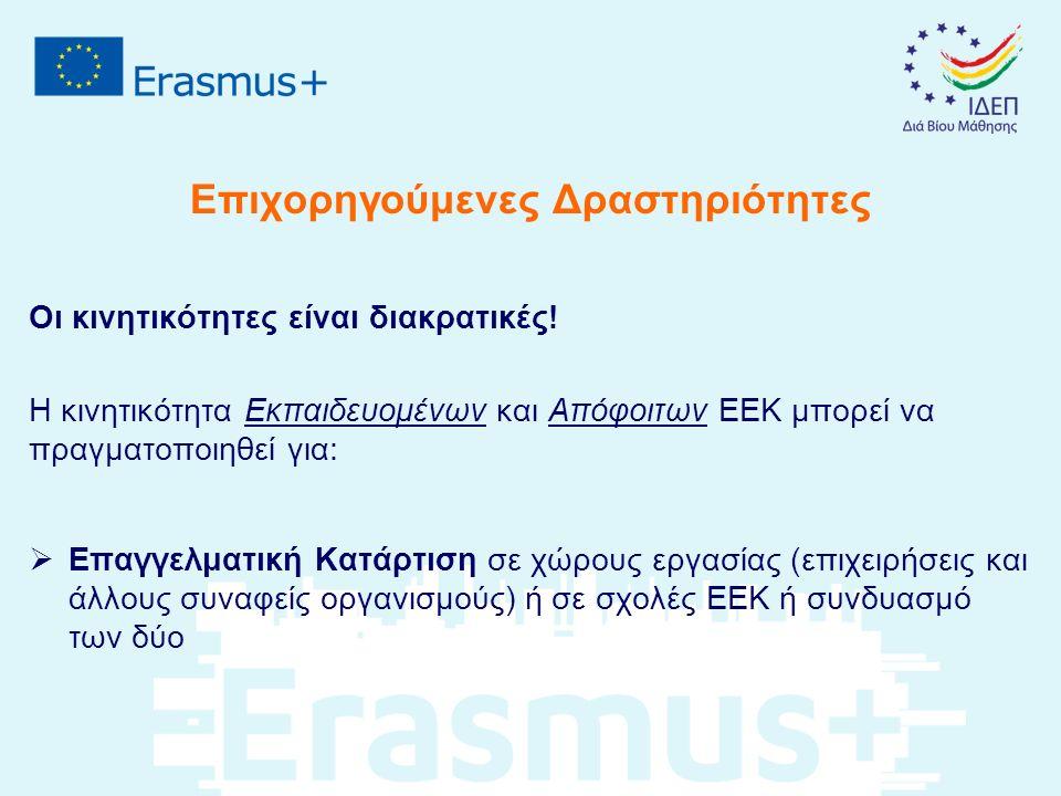 Επιχορηγούμενες Δραστηριότητες H κινητικότητα Προσωπικού σχολών ΕΕΚ μπορεί να πραγματοποιηθεί για:  Διδασκαλία ή παροχή κατάρτισης ( teaching/ training assignments ) σε συνεργαζόμενο Ίδρυμα/ Οργανισμό ΕΕΚ  Κατάρτιση προσωπικού ( staff training ) υπό τη μορφή πρακτικής άσκησης ή παρακολούθησης εργασιών («σκιώδους εργασίας» ή «παρατήρησης») σε μια επιχείρηση ή άλλο οργανισμό ΕΕΚ