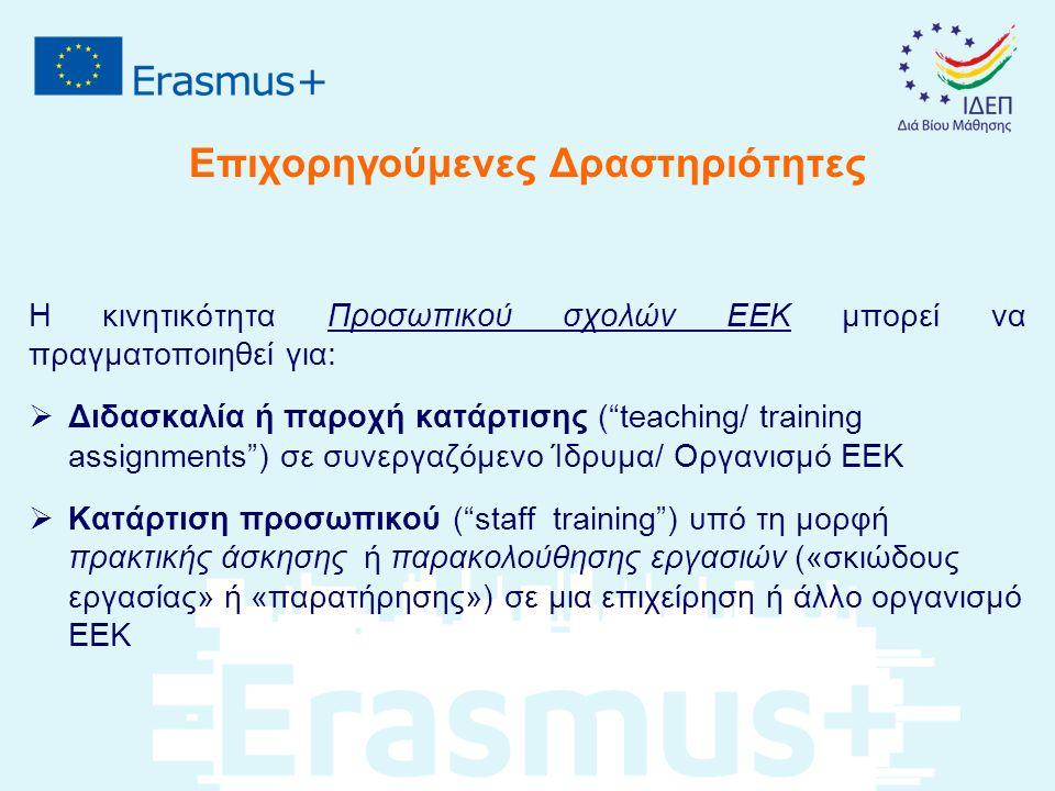 Επιχορηγούμενες Δραστηριότητες H κινητικότητα Προσωπικού Επιχειρήσεων μπορεί να πραγματοποιηθεί για:  Παροχή κατάρτισης ( training assignments ) σε συνεργαζόμενο Ίδρυμα/ Οργανισμό ΕΕΚ H κινητικότητα Εκπαιδευτικού Προσωπικού Επιχειρήσεων μπορεί να πραγματοποιηθεί για:  Κατάρτιση προσωπικού ( staff training ) υπό τη μορφή πρακτικής άσκησης ή παρακολούθησης εργασιών («σκιώδους εργασίας» ή «παρατήρησης») σε μια επιχείρηση ή άλλο οργανισμό ΕΕΚ